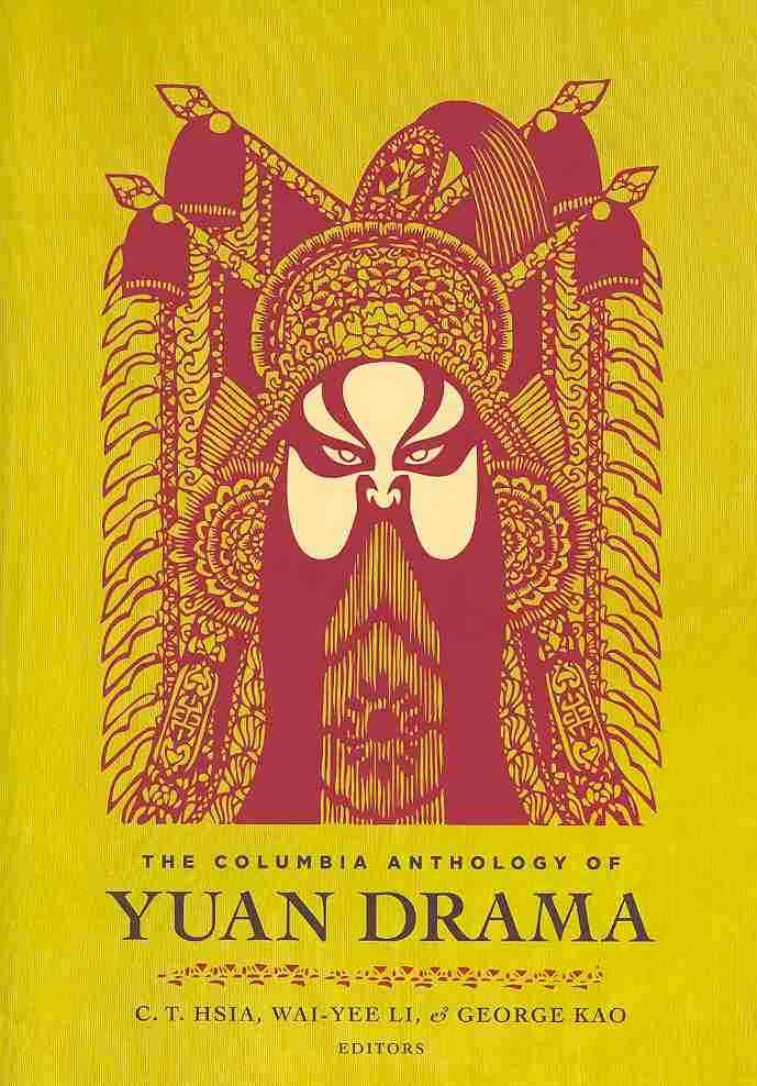 The Columbia Anthology of Yuan Drama By Hsia, C. T. (EDT)/ Li, Wai-Yee (EDT)/ Kao, George (EDT)